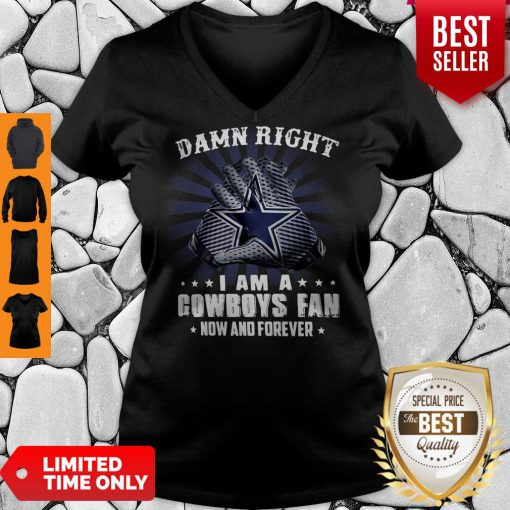 Nice Damn Right I Am A Cowboys Fan Now And Forever V-Neck