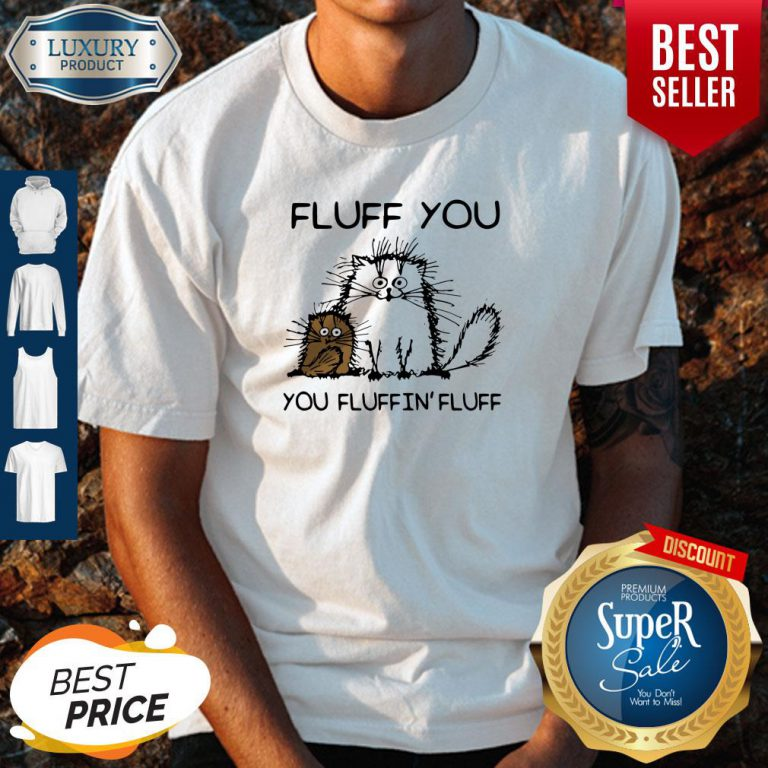 Nice Fluff You You Fluffin'fluff Funny Cats Shirt