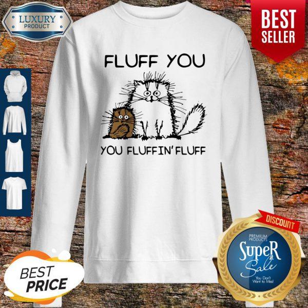 Nice Fluff You You Fluffin'fluff Funny Cats Sweatshirt