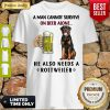 Pretty A Man Cannot Survive On Beer Alone He Also Needs A Rottweiler Shirt