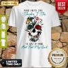 Pretty And Into The Garden I Go To Lose My Mind Skull Flower Shirt