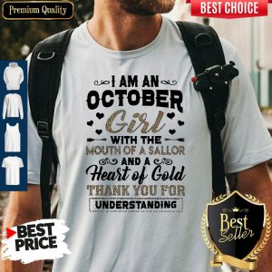 Pretty I Am An October Girl With The Mouth Of A Sailor And A Heart Of Gold Thank You For Understanding Shirt