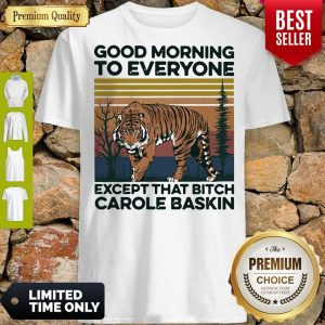 Pro Good Morning To Everyone Except That Bitch Carole Baskin Tiger Vintage Shirt