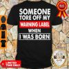 Pro Someone Tore Off My Warning Label When I Was Born Shirt