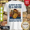Top Always Be Nice To A Driver We Know Places Where Nobody Will Find You Vintage Shirt
