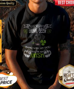 Top I Just Want To Drink Beer Hang With My Dog Yes I'm An Irish Shirt