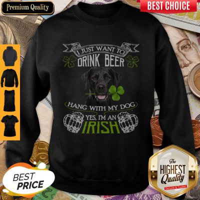 Top I Just Want To Drink Beer Hang With My Dog Yes I'm An Irish Sweatshirt