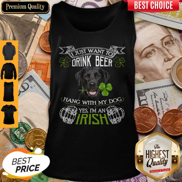 Top I Just Want To Drink Beer Hang With My Dog Yes I'm An Irish Tank Top