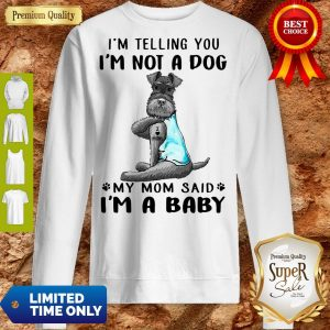 Top Tattoos Schnauzer Im Telling You Im Not A Dog My Mom Said Im A Baby Sweatshirt