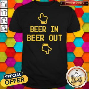 Beautiful Beer In Beer Out Shirt