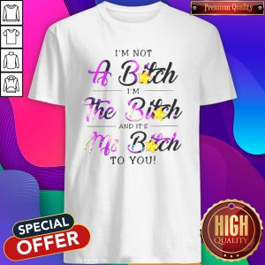 Cute I'm Not A Bitch I'm The Bitch And It's My Bitch To You Shirt