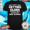 Good Don't Worry About Getting Older You're Still Gonna Do Dumb Stuff Only Slower Shirt