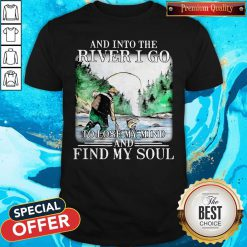 Good Fishing And Into The River I Go To Lose My Mind And Find My Soul Shirt