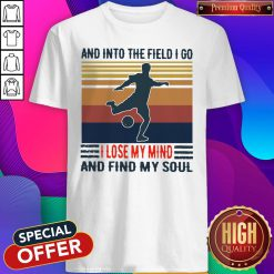 Good Football And Into The Field I Go I Lose My Mind And Find My Soul Vintage Shirt