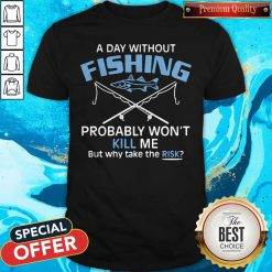 Hot A Day Without Fishing Probably Won't Kill Me But Why Take The Risk Shirt