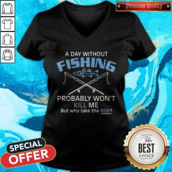 Hot A Day Without Fishing Probably Won't Kill Me But Why Take The Risk V-neck