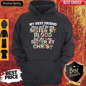 My Best Friend May Not Be My Sister By Christ Hoodie