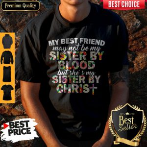 My Best Friend May Not Be My Sister By Christ Shirt