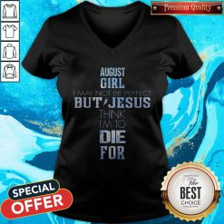 Nice August Girl I May Not Be Perfect But Jesus Think I'm To Die For V-neck