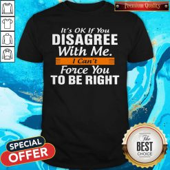 Pretty I Can't Force You To Be Right Shirt