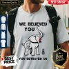 Pretty We Believe You You betrayed Us Elephant Shirt