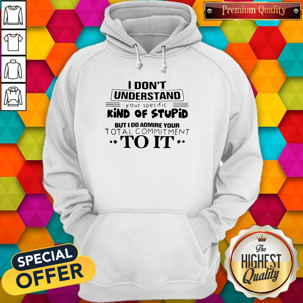 Pro I Don't Understand Your Specific Kind Of Stupid But I Do Admire Your Total Commitment To It Hoodie