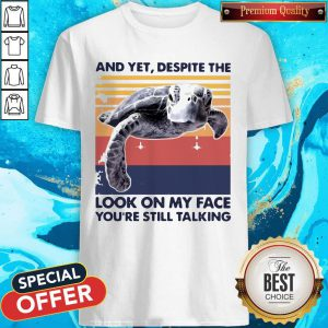 Pro Turtle And Yet Despite The Look On My Face You're Still Talking Shirt