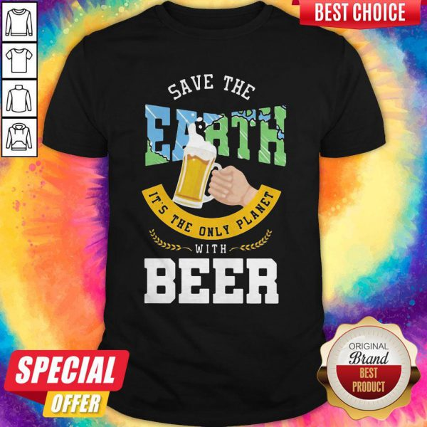 Top Save The Earth It's The Only Planet With Beer Shirt