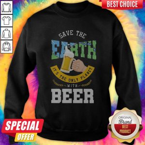 Top Save The Earth It's The Only Planet With Beer Sweatshirt