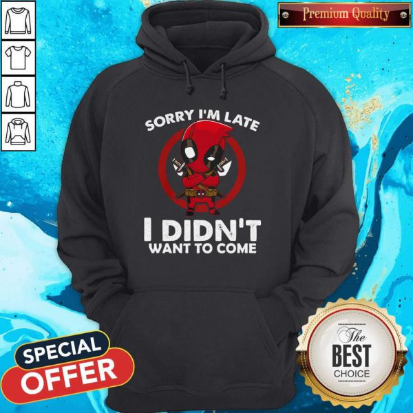 Cute Sorry I'm Late I Didn't Want To Come Deadpool Hoodie