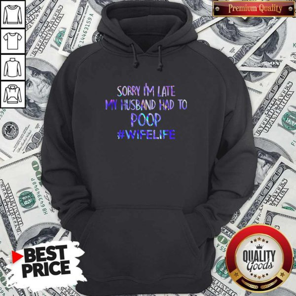Excellent Sorry I'M Late My Husband Had To Poop #Wifelife Hoodie