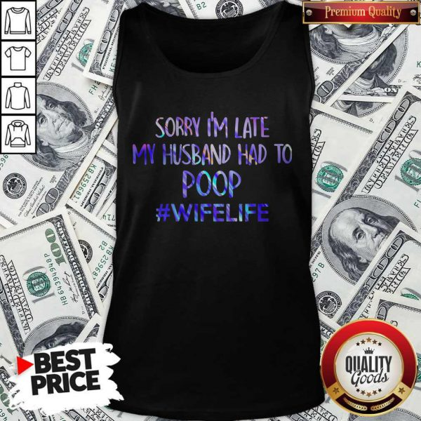 Excellent Sorry I'M Late My Husband Had To Poop #Wifelife Tank Top