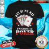 Good Out Of My Way I'm Going To Poker Shirt