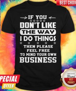 Hot If You Dont Like The Way I Do Things Then Please Feel Free To Mind Your Own Business Shirt