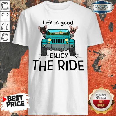 Nice Frenchie Life Is Good Enjoy The Ride Shirt