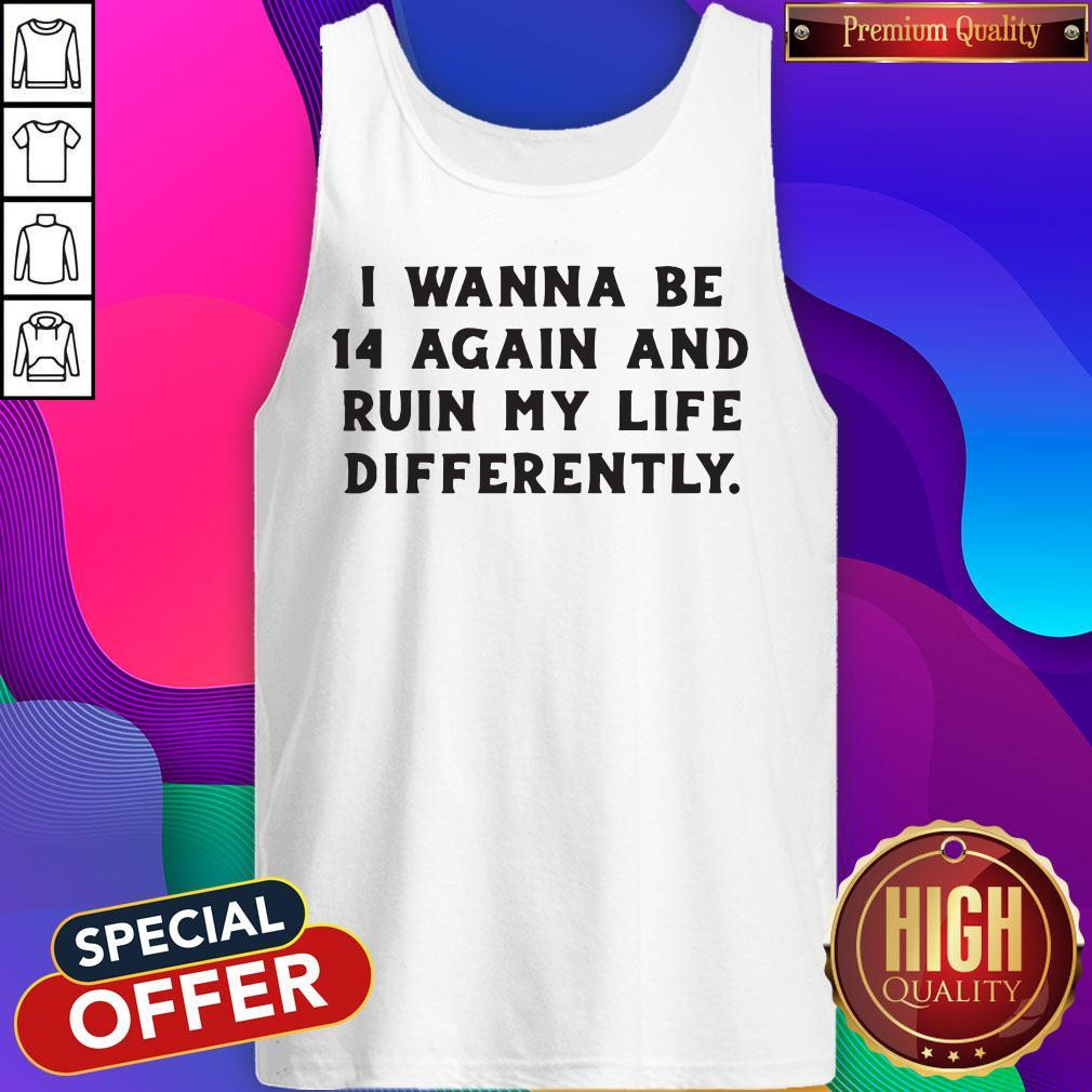 Nice I Wanna Be 14 Again And Ruin My Life Differently Tank Top