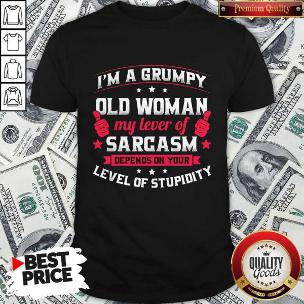 Official I'm A Grumpy Old Woman My Lever Of Sarcasm Depends On Your Level Of Stupidity Shirt