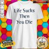 Premium I like Life Sucks Then You Die Shirt