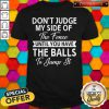 Pro Don't Judge My Side Of The Fence Until You Have The Balls To Jump It Shirt