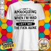Pro I Ain't Apologizing For Shit I Do When I'm Mad You Should Have Left Me Shirt