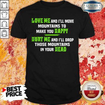 Pro Love Me And I'll Move Mountains To Make You Happy Hurt Me And I'll Drop Those Mountians In Your Head Shirt