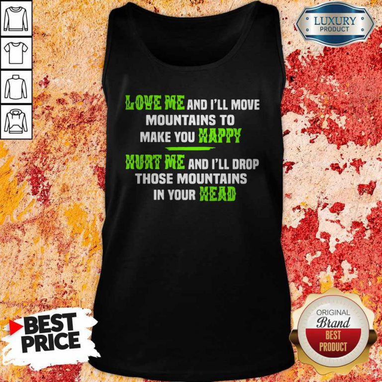 Pro Love Me And I'll Move Mountains To Make You Happy Hurt Me And I'll Drop Those Mountians In Your Head Tank Top