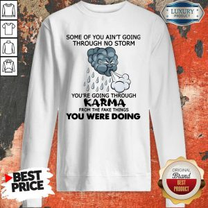 Pro Some Of You Ain't Going Through No Storm You're Going Through Karma From The Fake Things You Were Doing Sweatshirt
