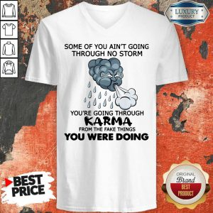 Pro Some Of You Ain't Going Through No Storm You're Going Through Karma From The Fake Things You Were Doing V-neck