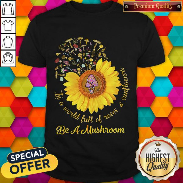 Cool In A World Full Of Roses And Sunflowers Be A Mushroom Shirt