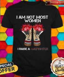 Funny I Am Not Most Women I Raise A Firefighter Shoes Flower Shirt