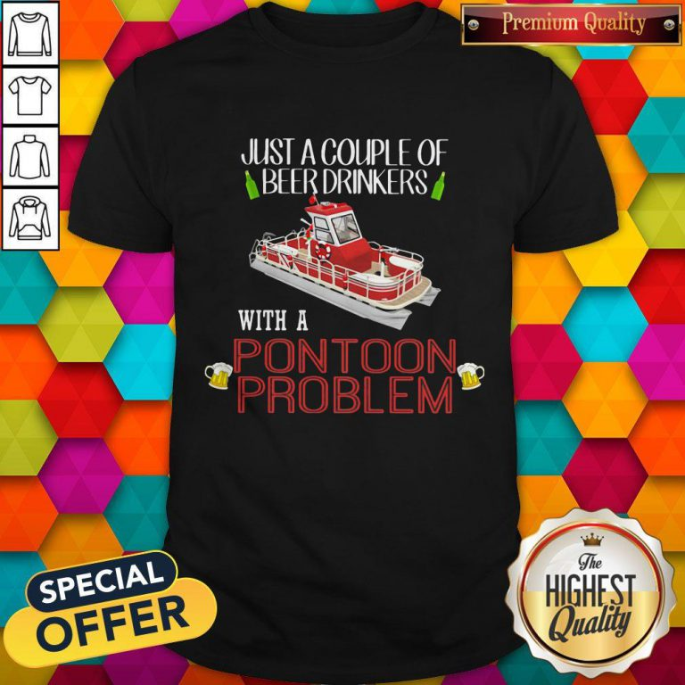 Lovely Just A Couple Of Beer Drinkers With A Pontoon Problem Shirt