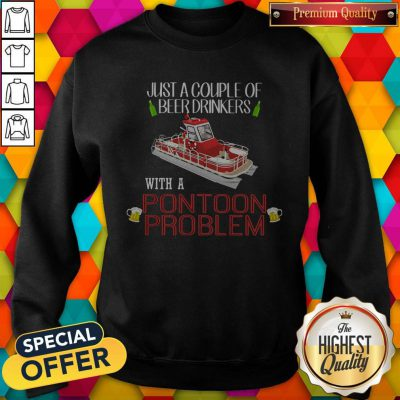 Lovely Just A Couple Of Beer Drinkers With A Pontoon Problem Sweatshirt