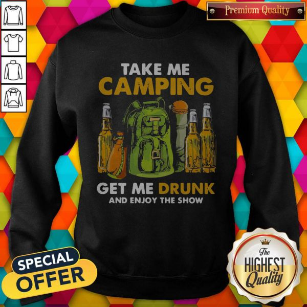 Official Take Me Camping Get Me Drunk And Enjoy The Show Sweatshirt