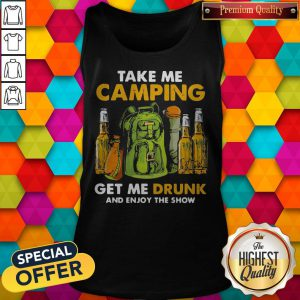 Official Take Me Camping Get Me Drunk And Enjoy The Show Tank Top